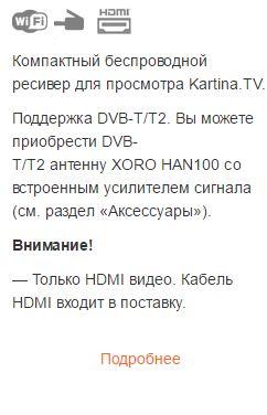 Компактный беспроводной ресивер для просмотра Kartina.TV. Поддержка DVB-T/T2. Вы можете приобрести DVB-T/T2 антенну XORO HAN100 со встроенным усилителем сигнала (см. раздел «Аксессуары»). Внимание! — Только HDMI видео. Кабель HDMI входит в поставку.